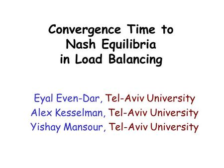 Convergence Time to Nash Equilibria in Load Balancing Eyal Even-Dar, Tel-Aviv University Alex Kesselman, Tel-Aviv University Yishay Mansour, Tel-Aviv University.
