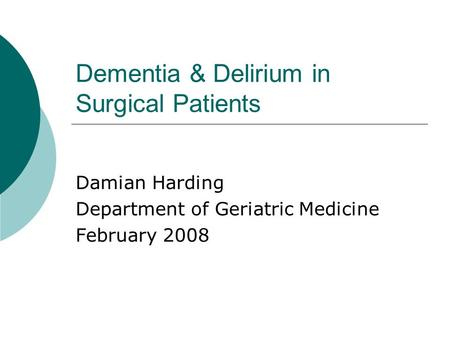 Dementia & Delirium in Surgical Patients Damian Harding Department of Geriatric Medicine February 2008.