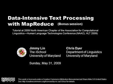 Data-Intensive Text Processing with MapReduce Jimmy Lin The iSchool University of Maryland Sunday, May 31, 2009 This work is licensed under a Creative.