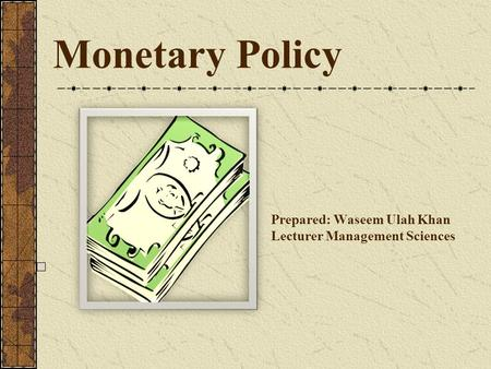 Monetary Policy Prepared: Waseem Ulah Khan Lecturer Management Sciences.