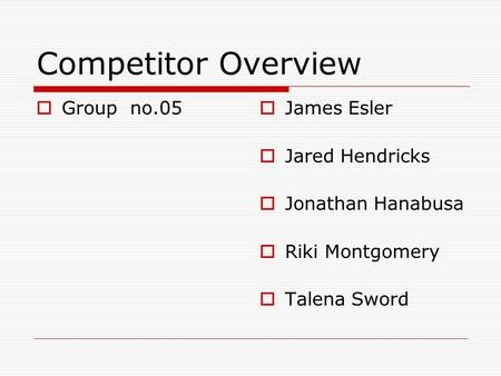 Competitor Overview  Group no.05  James Esler  Jared Hendricks  Jonathan Hanabusa  Riki Montgomery  Talena Sword.