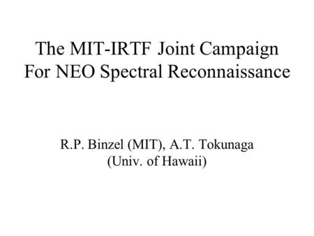 The MIT-IRTF Joint Campaign For NEO Spectral Reconnaissance R.P. Binzel (MIT), A.T. Tokunaga (Univ. of Hawaii)