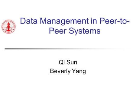 Data Management in Peer-to- Peer Systems Qi Sun Beverly Yang.