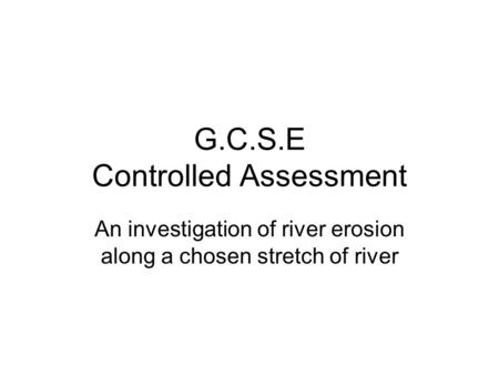 G.C.S.E Controlled Assessment An investigation of river erosion along a chosen stretch of river.