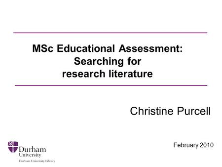 February 2010 MSc Educational Assessment: Searching for research literature Christine Purcell.