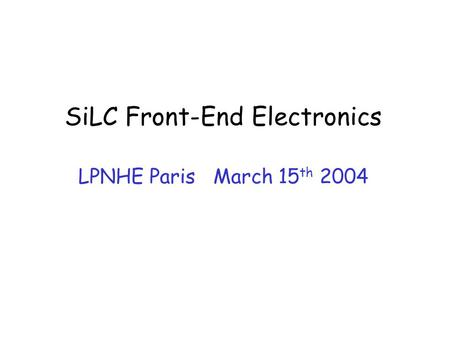 SiLC Front-End Electronics LPNHE Paris March 15 th 2004.