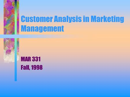 Customer Analysis in Marketing Management MAR 331 Fall, 1998.
