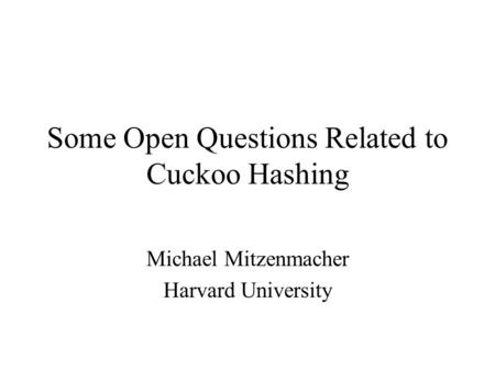 Some Open Questions Related to Cuckoo Hashing Michael Mitzenmacher Harvard University.