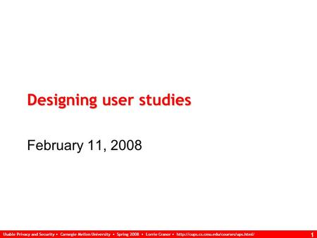 Usable Privacy and Security Carnegie Mellon University Spring 2008 Lorrie Cranor  1 Designing user studies February.