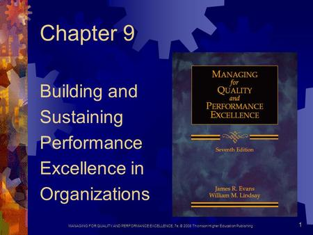 MANAGING FOR QUALITY AND PERFORMANCE EXCELLENCE, 7e, © 2008 Thomson Higher Education Publishing 1 Chapter 9 Building and Sustaining Performance Excellence.