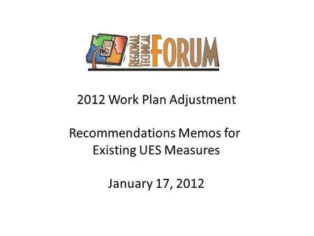 2012 Work Plan Adjustment Recommendations Memos for Existing UES Measures January 17, 2012.