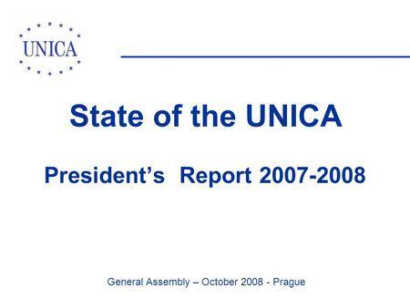 General Assembly – October 2008 - Prague State of the UNICA President's Report 2007-2008.