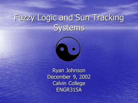Fuzzy Logic and Sun Tracking Systems Ryan Johnson December 9, 2002 Calvin College ENGR315A.