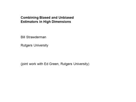 Combining Biased and Unbiased Estimators in High Dimensions Bill Strawderman Rutgers University (joint work with Ed Green, Rutgers University)