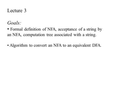 Lecture 3 Goals: Formal definition of NFA, acceptance of a string by an NFA, computation tree associated with a string. Algorithm to convert an NFA to.