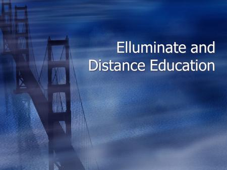 Elluminate and Distance Education. Distance Education Factors for success  Not the poor cousin of the classroom  Frequent personal contact  Transparent.