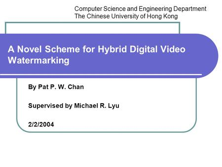 A Novel Scheme for Hybrid Digital Video Watermarking By Pat P. W. Chan Supervised by Michael R. Lyu 2/2/2004 Computer Science and Engineering Department.