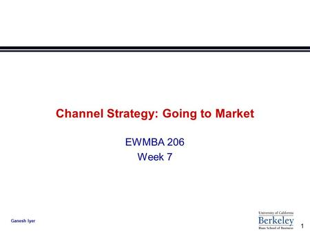 1 Ganesh Iyer Channel Strategy: Going to Market EWMBA 206 Week 7.