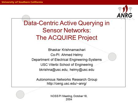 NOSS PI Meeting, October 18, 2004 Data-Centric Active Querying in Sensor Networks: The ACQUIRE Project Bhaskar Krishnamachari Co-PI: Ahmed Helmy Department.