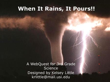 When It Rains, It Pours!! A WebQuest for 3rd Grade Science Designed by Kelsey Little