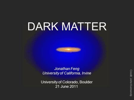 DARK MATTER Jonathan Feng University of California, Irvine University of Colorado, Boulder 21 June 2011 Credit: John Kormendy.
