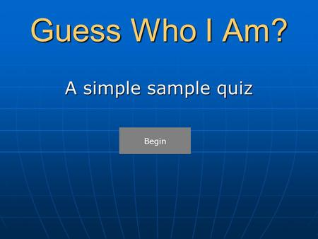 Guess Who I Am? A simple sample quiz Begin. Guess Who I Am? I make sure the laws are obeyed. Who am I? FirefighterPolice OfficerTeacherConstruction Worker.