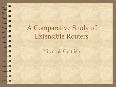 A Comparative Study of Extensible Routers Yitzchak Gottlieb.