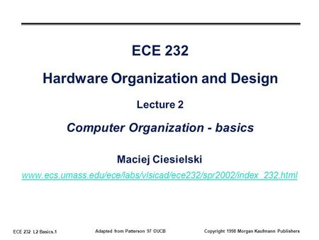 ECE 232 L2 Basics.1 Adapted from Patterson 97 ©UCBCopyright 1998 Morgan Kaufmann Publishers ECE 232 Hardware Organization and Design Lecture 2 Computer.