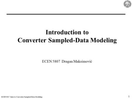 1 ECEN5807 Intro to Converter Sampled-Data Modeling Introduction to Converter Sampled-Data Modeling ECEN 5807 Dragan Maksimović.