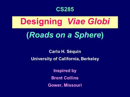 CS285 Designing Viae Globi (Roads on a Sphere) Carlo H. Séquin University of California, Berkeley Inspired by Brent Collins Gower, Missouri.