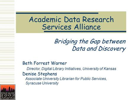 Academic Data Research Services Alliance Bridging the Gap between Data and Discovery Beth Forrest Warner Director, Digital Library Initiatives, University.