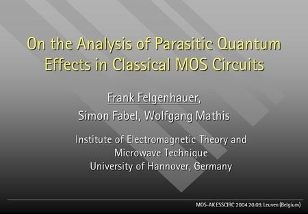 MOS-AK ESSCIRC 2004 20.09. Leuven (Belgium) On the Analysis of Parasitic Quantum Effects in Classical MOS Circuits Frank Felgenhauer, Simon Fabel, Wolfgang.