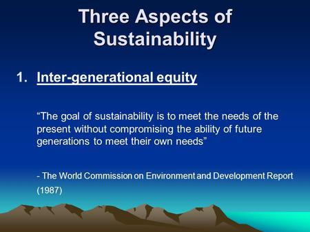 "Three Aspects of Sustainability 1.Inter-generational equity ""The goal of sustainability is to meet the needs of the present without compromising the ability."