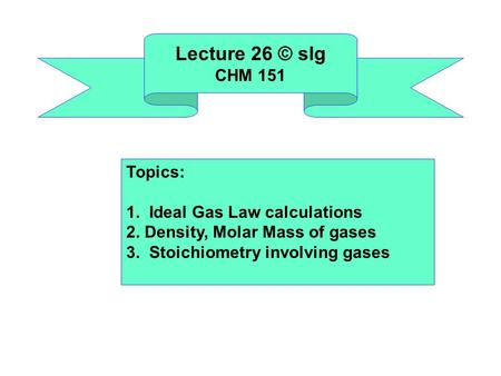 Lecture 26 © slg CHM 151 Topics: 1. Ideal Gas Law calculations 2. Density, Molar Mass of gases 3. Stoichiometry involving gases.