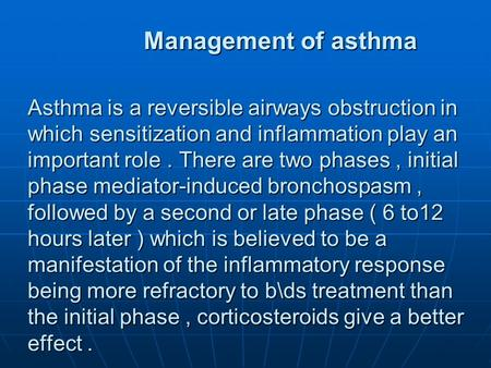 Management of asthma Asthma is a reversible airways obstruction in which sensitization and inflammation play an important role. There are two phases, initial.
