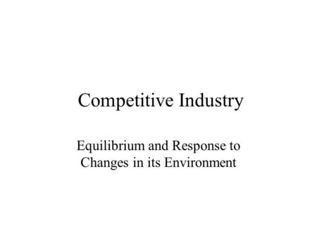 Competitive Industry Equilibrium and Response to Changes in its Environment.