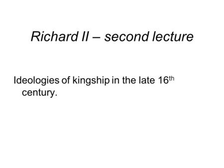 Richard II – second lecture Ideologies of kingship in the late 16 th century.