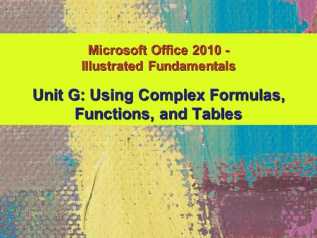 Unit G: Using Complex Formulas, Functions, and Tables Microsoft Office 2010 - Illustrated Fundamentals.