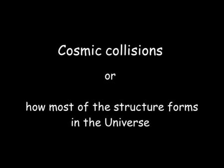 Cosmic collisions or how most of the structure forms in the Universe.