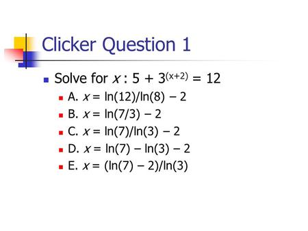 Clicker Question 1 Solve for x : 5 + 3 (x+2) = 12 A. x = ln(12)/ln(8) – 2 B. x = ln(7/3) – 2 C. x = ln(7)/ln(3) – 2 D. x = ln(7) – ln(3) – 2 E. x = (ln(7)
