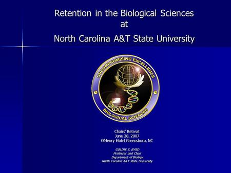 Retention in the Biological Sciences at North Carolina A&T State University Chairs' Retreat June 28, 2007 O'Henry Hotel Greensboro, NC GOLDIE S. BYRD Professor.