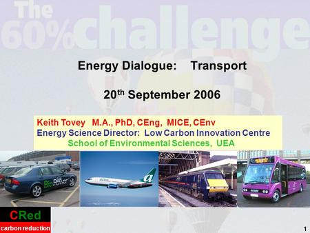 CRed carbon reduction 1 Energy Dialogue: Transport 20 th September 2006 Keith Tovey M.A., PhD, CEng, MICE, CEnv Energy Science Director: Low Carbon Innovation.