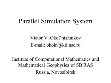 Parallel Simulation System Victor V. Okol'nishnikov   Institute of Computational Mathematics and Mathematical Geophysics of SB RAS.