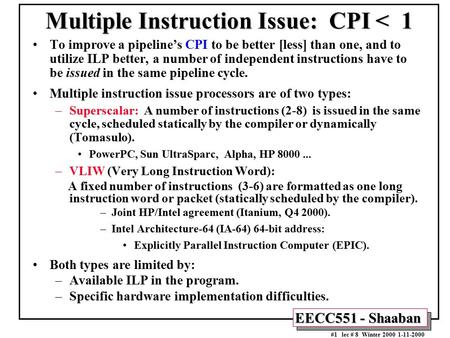 EECC551 - Shaaban #1 lec # 8 Winter 2000 1-11-2000 Multiple Instruction Issue: CPI < 1 To improve a pipeline's CPI to be better [less] than one, and to.