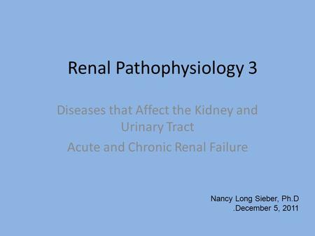 Renal Pathophysiology 3 Diseases that Affect the Kidney and Urinary Tract Acute and Chronic Renal Failure Nancy Long Sieber, Ph.D.December 5, 2011.