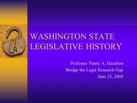 WASHINGTON STATE LEGISLATIVE HISTORY Professor Penny A. Hazelton Bridge the Legal Research Gap June 23, 2004.