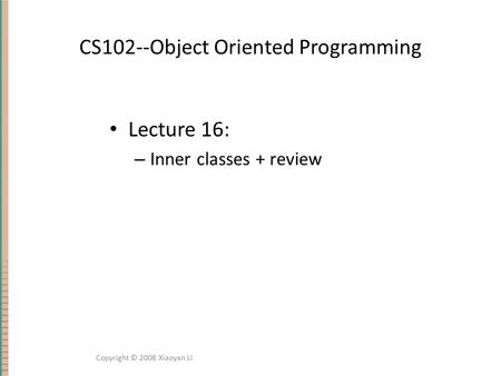CS102--Object Oriented Programming Lecture 16: – Inner classes + review Copyright © 2008 Xiaoyan Li.