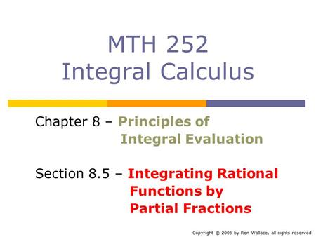 MTH 252 Integral Calculus Chapter 8 – Principles of Integral Evaluation Section 8.5 – Integrating Rational Functions by Partial Fractions Copyright © 2006.