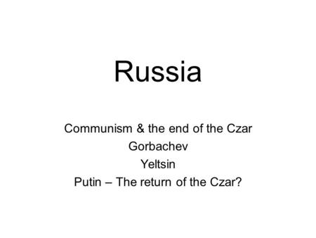 Russia Communism & the end of the Czar Gorbachev Yeltsin Putin – The return of the Czar?