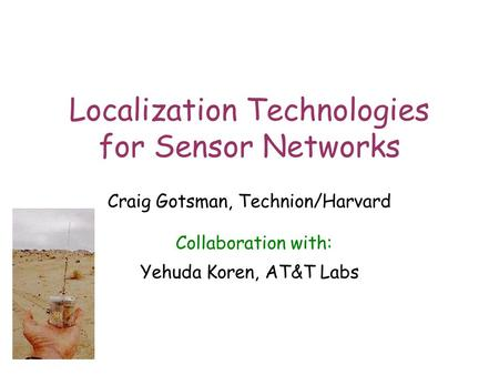 1 Localization Technologies for Sensor Networks Craig Gotsman, Technion/Harvard Collaboration with: Yehuda Koren, AT&T Labs.